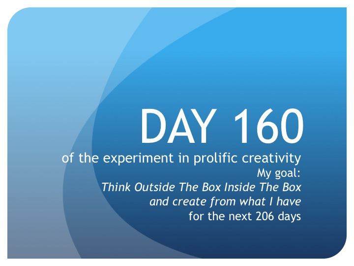 Day 160:  Time to get creative!