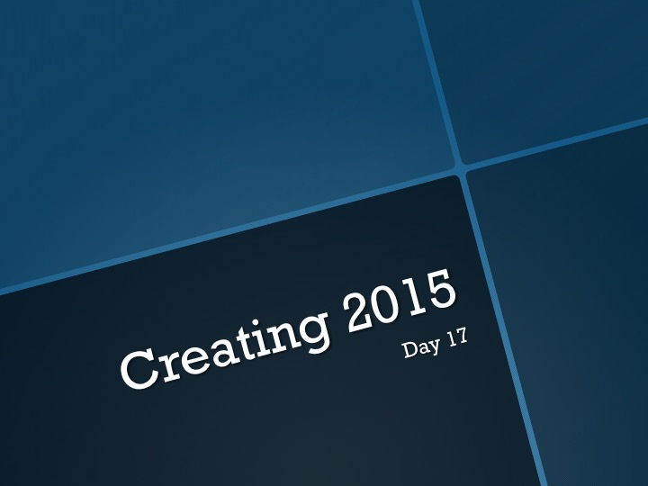 Creating 2015—Day 17:   A Hangover and a Goodbye