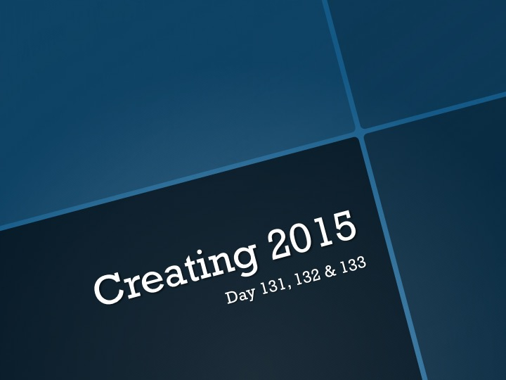 Creating 2015—Day 131, 132, 133:   I'm Back!