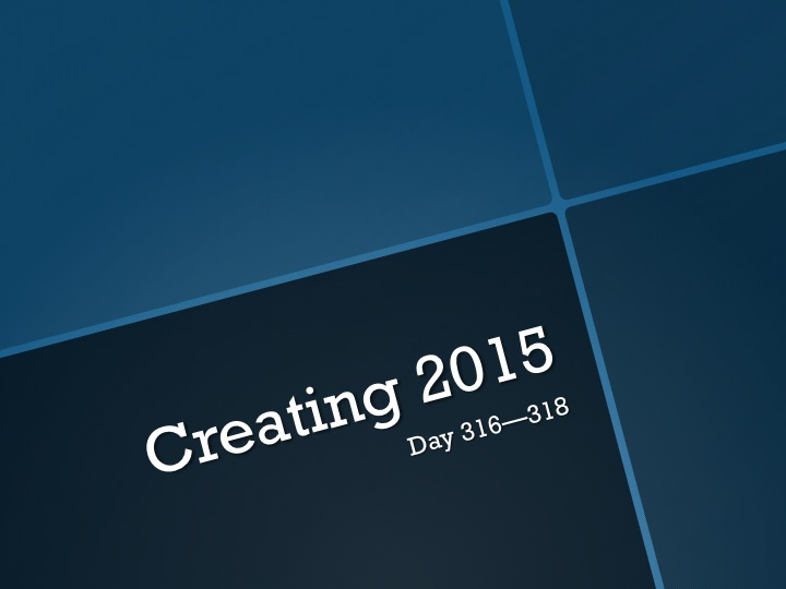 Creating 2015—Day 316 to Day 318:  MAKING SPACE